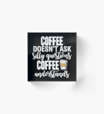 Coffee Doesn't Ask Silly Questions Coffee Understands Acrylic Block