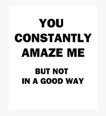 You Constantly Amaze Me.  But Not in a Good Way. Photographic Print