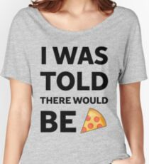 I was told there would be pizza Women's Relaxed Fit T-Shirt