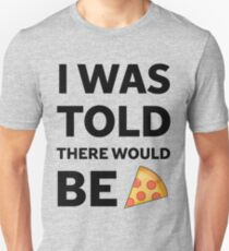 I was told there would be pizza Unisex T-Shirt