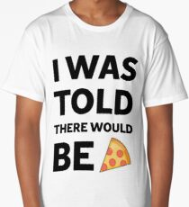 I was told there would be pizza Long T-Shirt