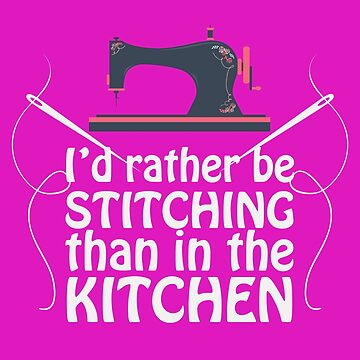 Sewing Funny Design - Id Rather Be Stitching Than In The Kitchen by kudostees