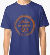 """It`s Always Too Early To Quit"" Classic T-Shirt"