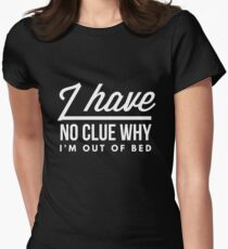 I have no clue why I'm out of bed T-Shirt