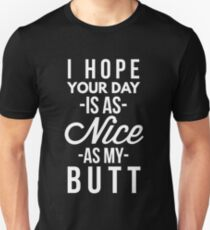 I hope your day is as nice as my butt T-Shirt