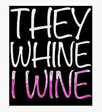 They Whine I Wine Photographic Print