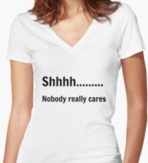 Shhh..nobody really cares  Women's Fitted V-Neck T-Shirt