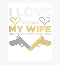 I LOVE IT WHEN MY WIFE REMINDS ME GLOCK LTD5 Photographic Print