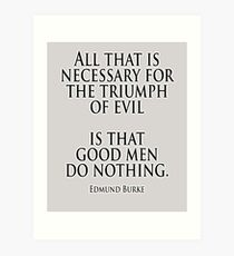EVIL, Edmund Burke, All that is necessary for the triumph of evil is that good men do nothing Art Print