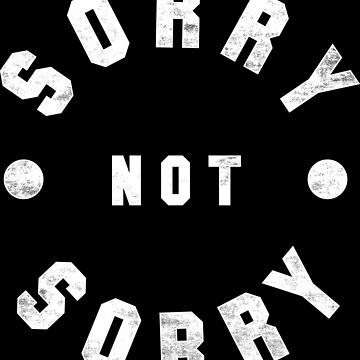 Sorry Not Sorry by geekchic