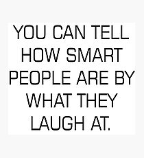 You can tell how smart people are by what they laugh at Photographic Print