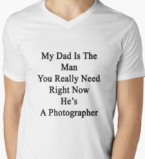 My Dad Is The Man You Really Need Right Now He's A Photographer  Mens V-Neck T-Shirt