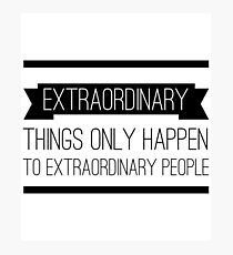 Extraordinary Things Only Happen to Extraordinary People Photographic Print