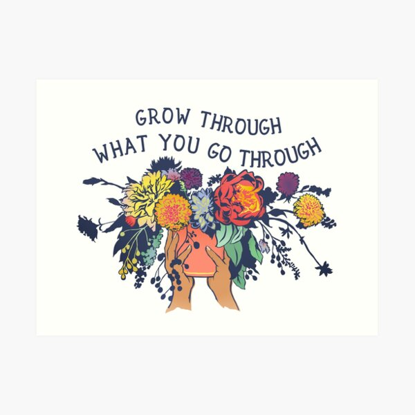 Grow Through What You Go Through Art Print