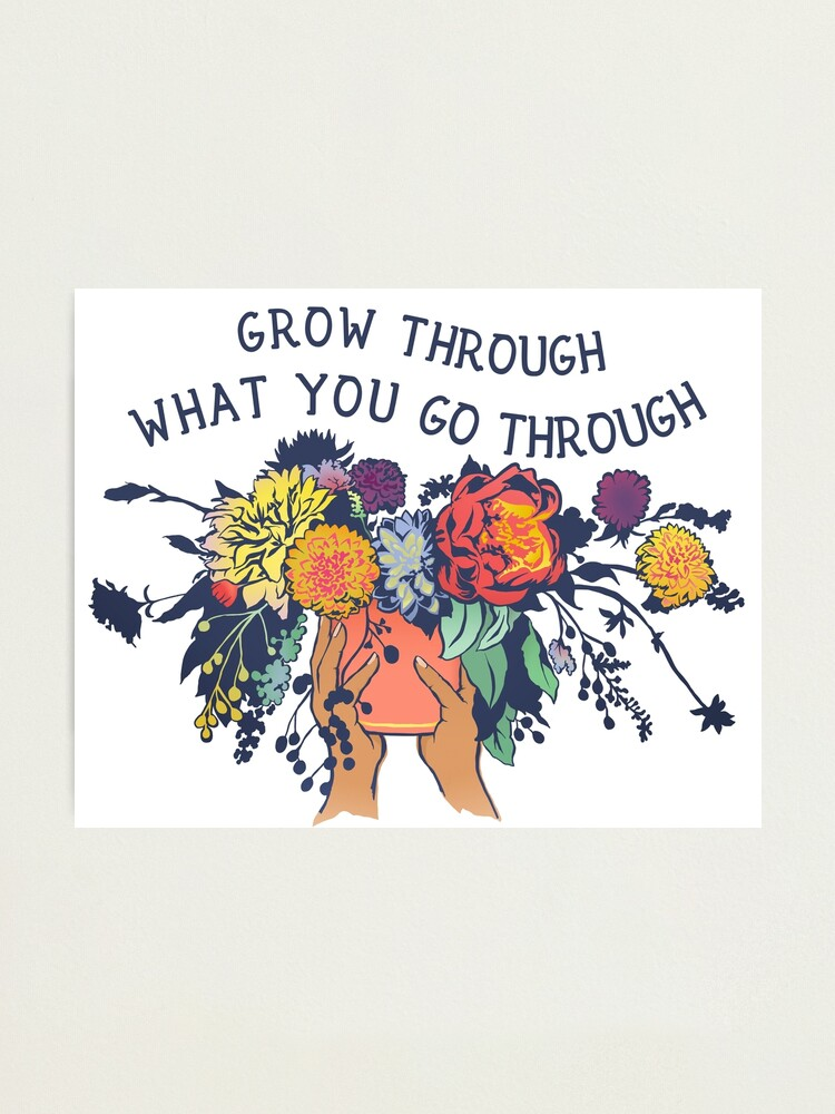 Alternate view of Grow Through What You Go Through Photographic Print