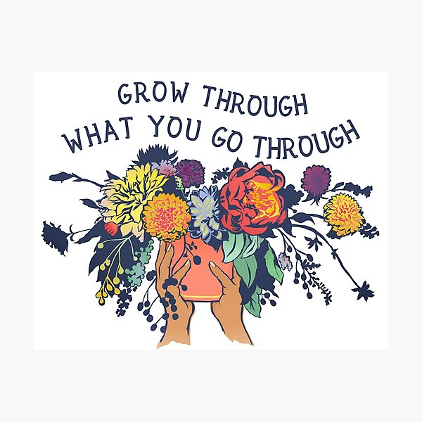 Grow Through What You Go Through Photographic Print