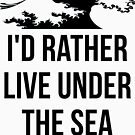 I'd Rather Live Under The Sea by mralan