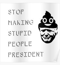 STOP MAKING STUPID PEOPLE PRESIDENT - LIKE A TRUMP EH? Poster