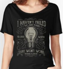 I havent failed. Ive just found 10000 ways that wont work. Thomas A. Edison Women's Relaxed Fit T-Shirt