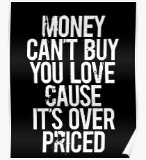 Money Can't Buy You Love Cause Is Over Priced Poster