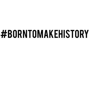 #BornToMakeHistory (black text) by eheu