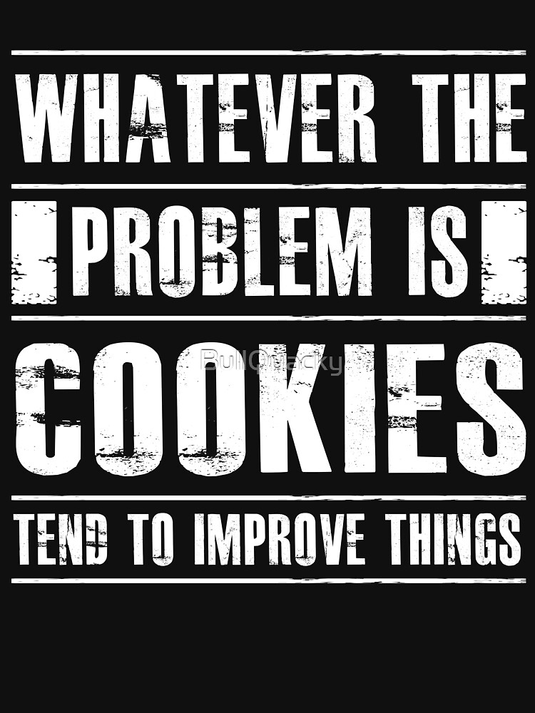Whatever The Problem Is Cookies Tends To Improve Things - Funny  by BullQuacky