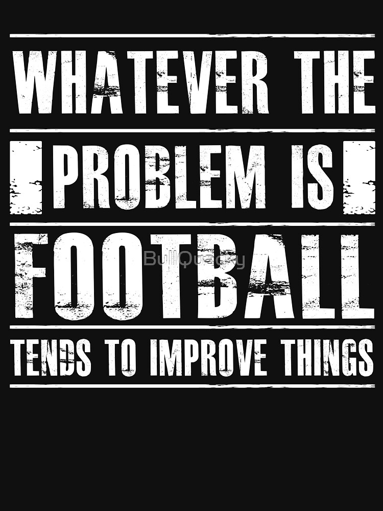 Whatever The Problem Is Football Tends To Improve Things - Funny Sports Athlete  by BullQuacky