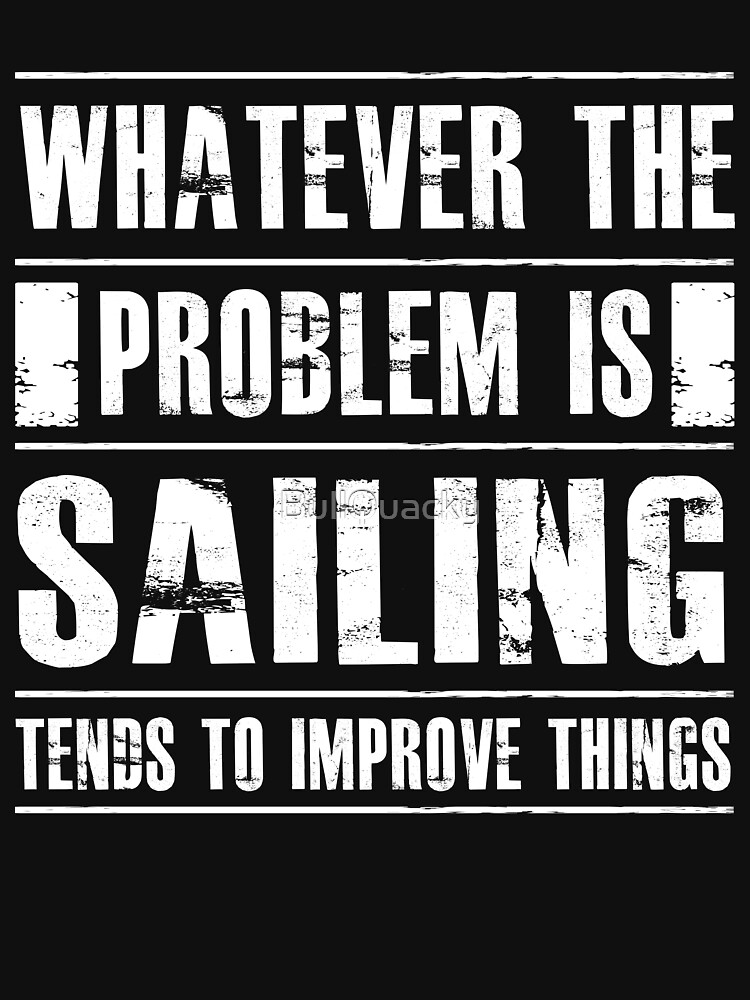 Whatever The Problem Is Sailing Tends To Improve Things - Funny Sailor  by BullQuacky