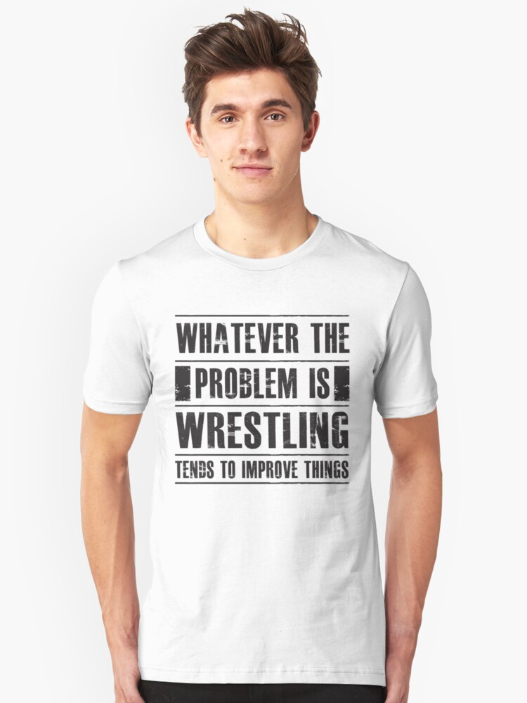 Whatever The Problem Is Wrestling Tends To Improve Things - Funny Athlete Fighter  Unisex T-Shirt Front