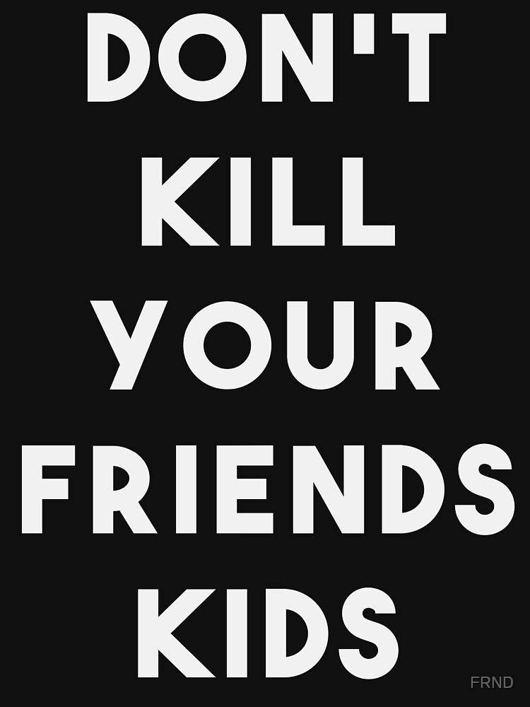 Don't kill your friends kids  by FRND