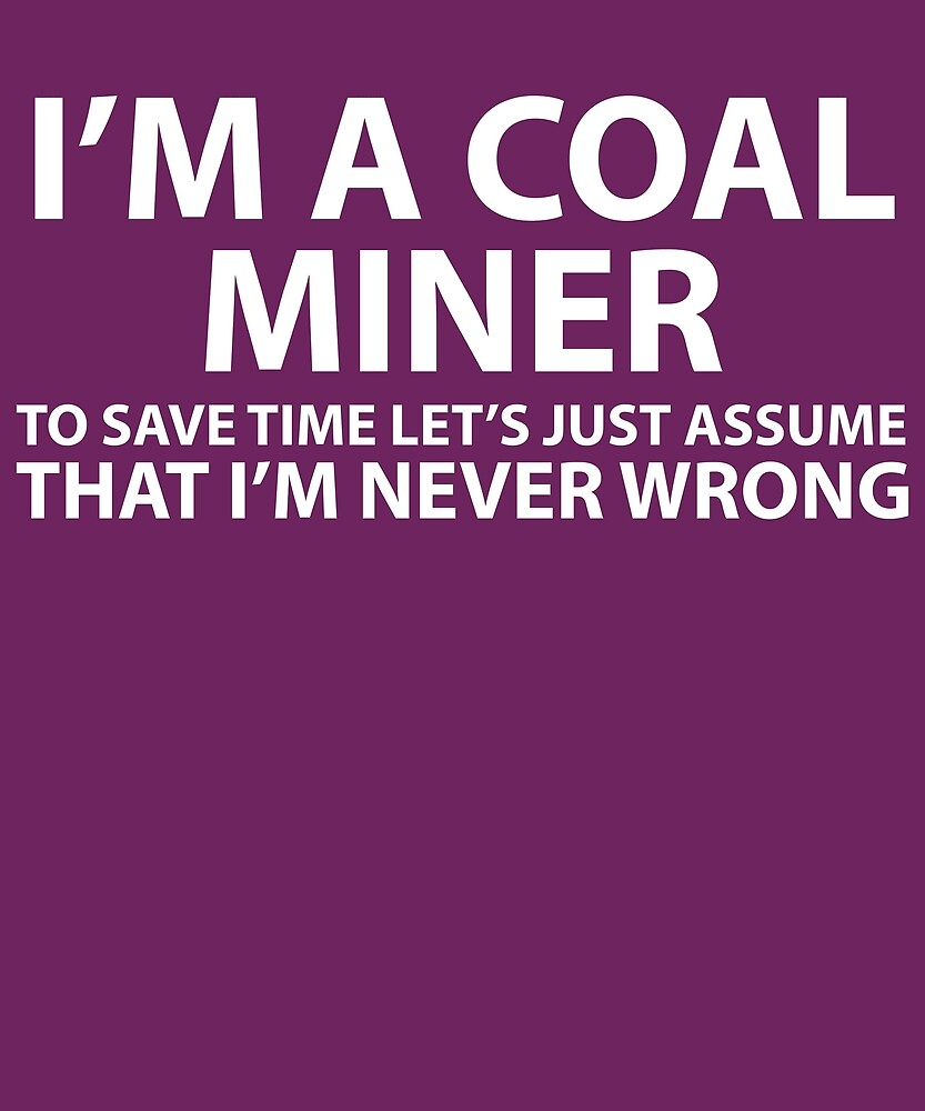 Coal Miner Assume I'm Never Wrong  by AlwaysAwesome