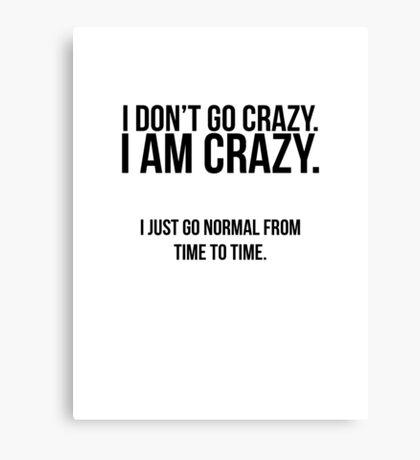 I don't go crazy, I am crazy Canvas Print
