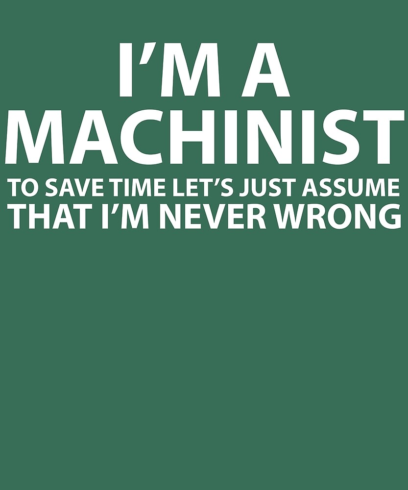 Machinist Assume I'm Never Wrong  by AlwaysAwesome