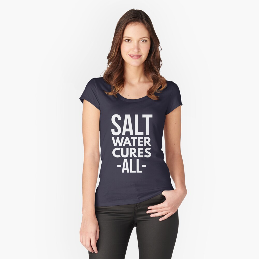 Salt water cures all Women's Fitted Scoop T-Shirt Front