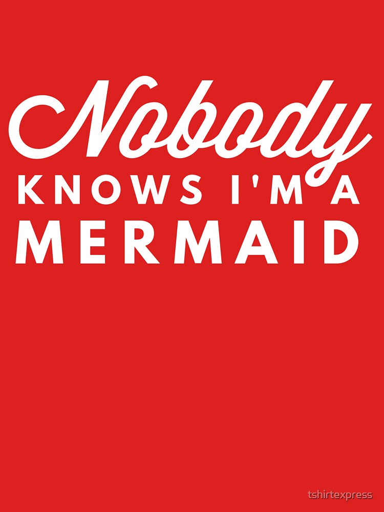 Nobody knows I'm a mermaid by tshirtexpress
