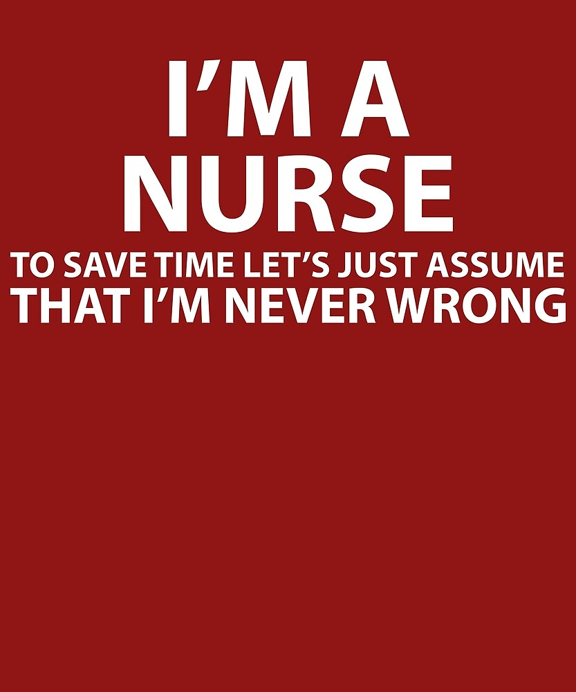 Nurse Assume I'm Never Wrong  by AlwaysAwesome