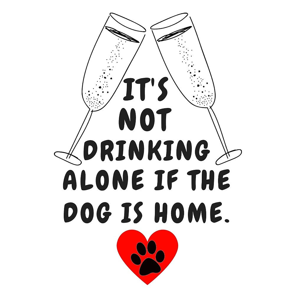 it is not drinking alone if dog is home by MallsD