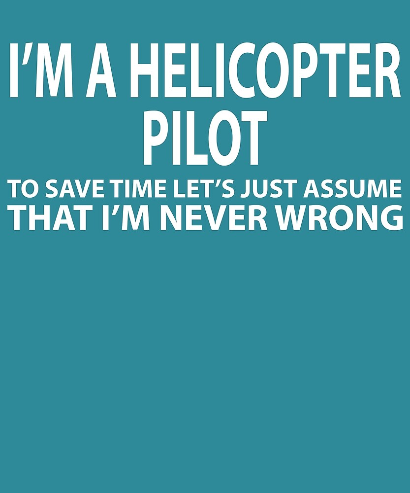 Helicopter Pilot Assume I'm Never Wrong  by AlwaysAwesome
