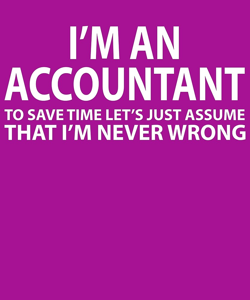 Accountant Assume I'm Never Wrong  by AlwaysAwesome