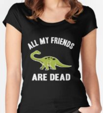 EXTENSION OF DINOSAURS- ALL MY FRIENDS ARE DEAD - DINOSAUR FUNNY TSHIRT Women's Fitted Scoop T-Shirt