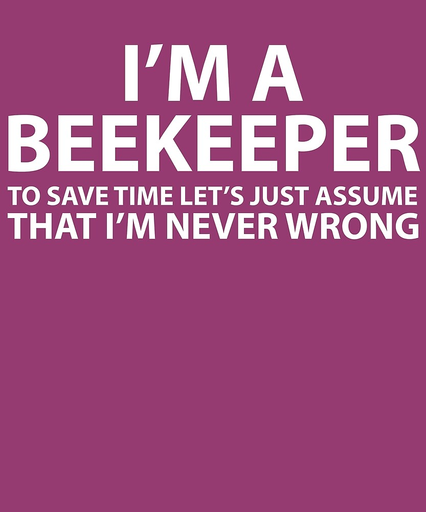 Beekeeper Assume I'm Never Wrong  by AlwaysAwesome
