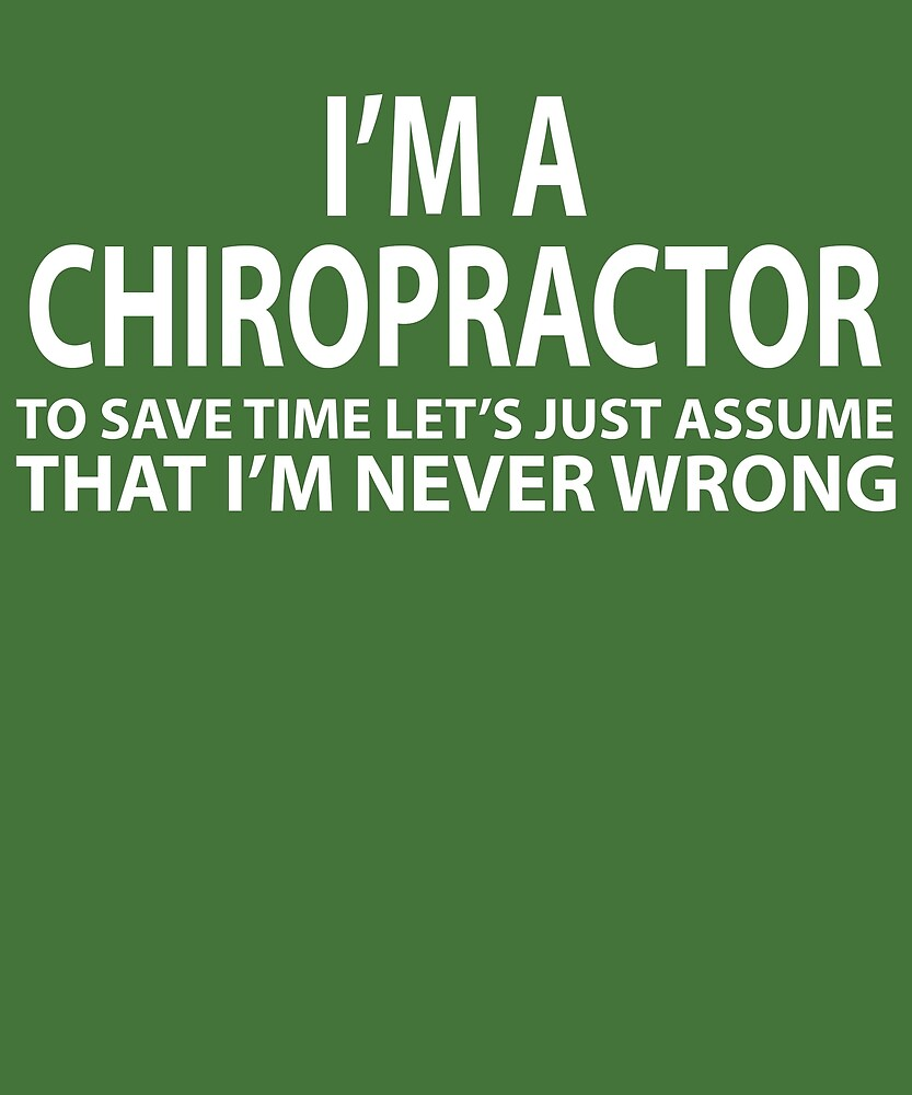 Chiropractor Assume I'm Never Wrong by AlwaysAwesome
