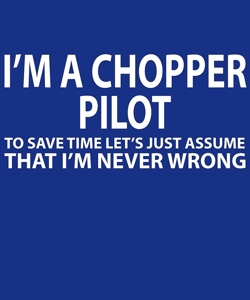 Chopper Pilot Assume I'm Never Wrong by AlwaysAwesome