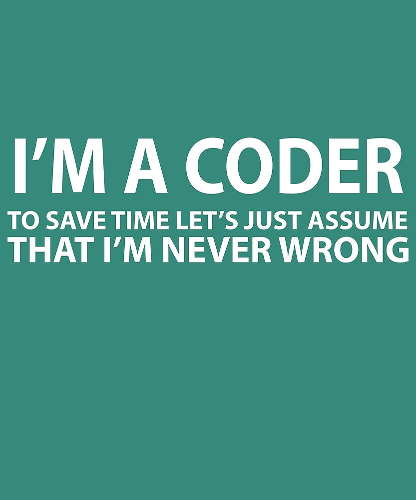 Coder Assume I'm Never Wrong  by AlwaysAwesome