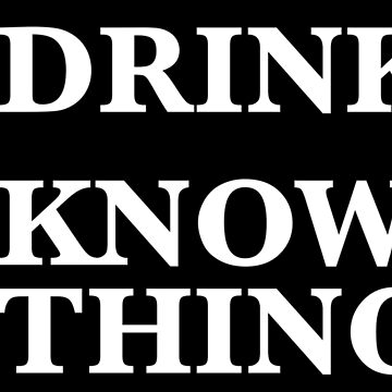 Drink. Know Things. by FittedBlackTee