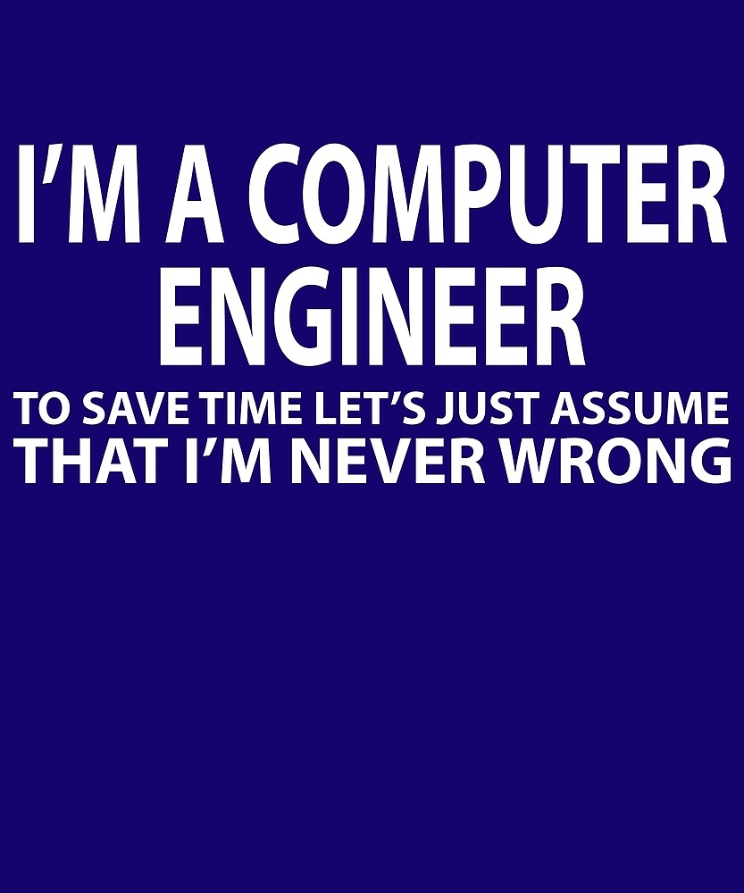 Computer Engineer Assume Never Wrong  by AlwaysAwesome