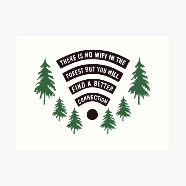 There Is No WiFi In The Forest But You Will Find A Better Connection Art Print