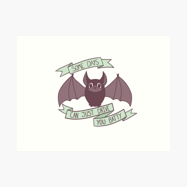 Honestly, Some Days Can Just Drive You Batty! Art Print