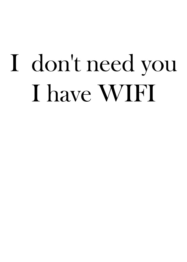 I don`t need you, I have wifi by Laura Downing