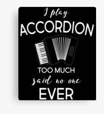 I Play Accordion Too Much Said No One Ever T-Shirt Canvas Print